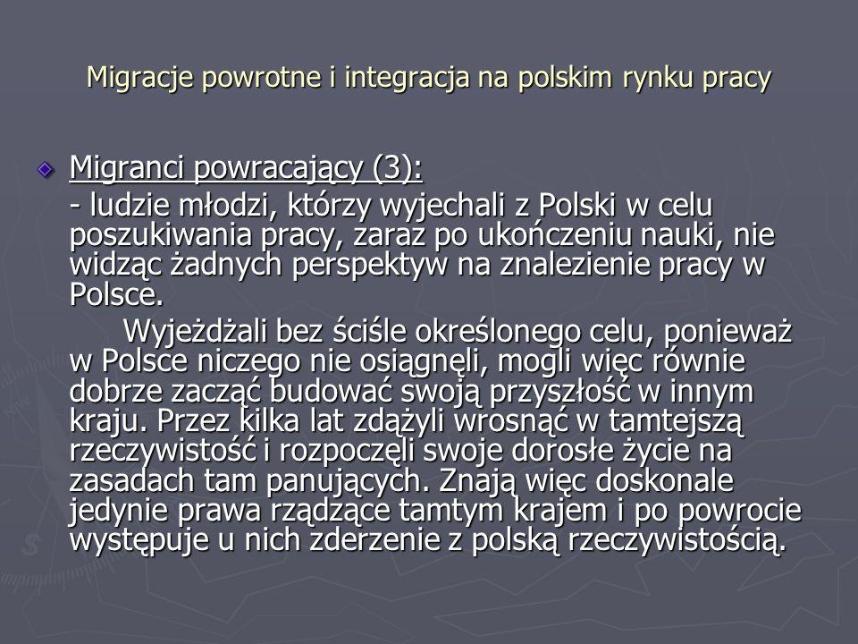 Migracje powrotne i integracja na polskim rynku pracy Migranci powracający (3): - ludzie młodzi, którzy wyjechali z Polski w celu poszukiwania pracy, zaraz po ukończeniu nauki, nie widząc żadnych perspektyw na znalezienie pracy w Polsce.