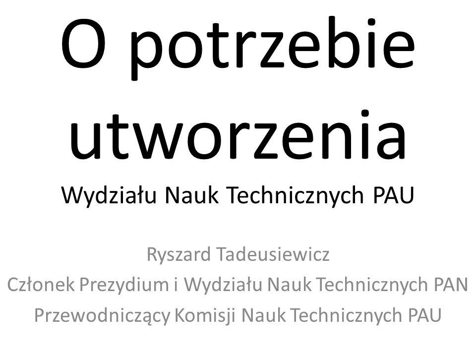 O potrzebie utworzenia Wydziału Nauk Technicznych PAU Ryszard Tadeusiewicz Członek Prezydium i Wydziału Nauk Technicznych PAN Przewodniczący Komisji Nauk Technicznych PAU