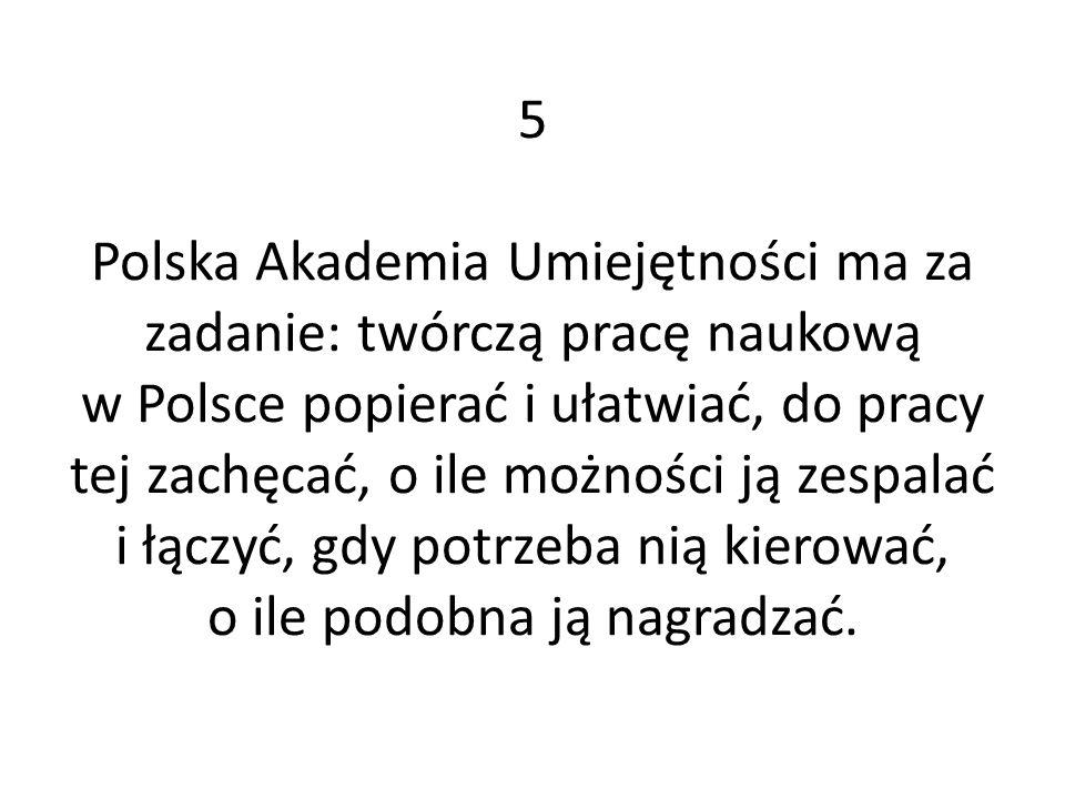 5 Polska Akademia Umiejętności ma za zadanie: twórczą pracę naukową w Polsce popierać i ułatwiać, do pracy tej zachęcać, o ile możności ją zespalać i łączyć, gdy potrzeba nią kierować, o ile podobna ją nagradzać.