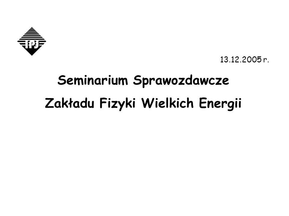 13.12.2005 r. Seminarium Sprawozdawcze Zakładu Fizyki Wielkich Energii