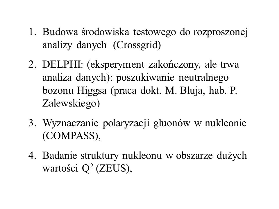 1.Budowa środowiska testowego do rozproszonej analizy danych (Crossgrid) 2.DELPHI: (eksperyment zakończony, ale trwa analiza danych): poszukiwanie neutralnego bozonu Higgsa (praca dokt.