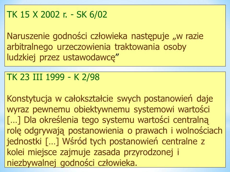 TK 15 X 2002 r. - SK 6/02 Naruszenie godności człowieka następuje w razie arbitralnego urzeczowienia traktowania osoby ludzkiej przez ustawodawcę TK 2