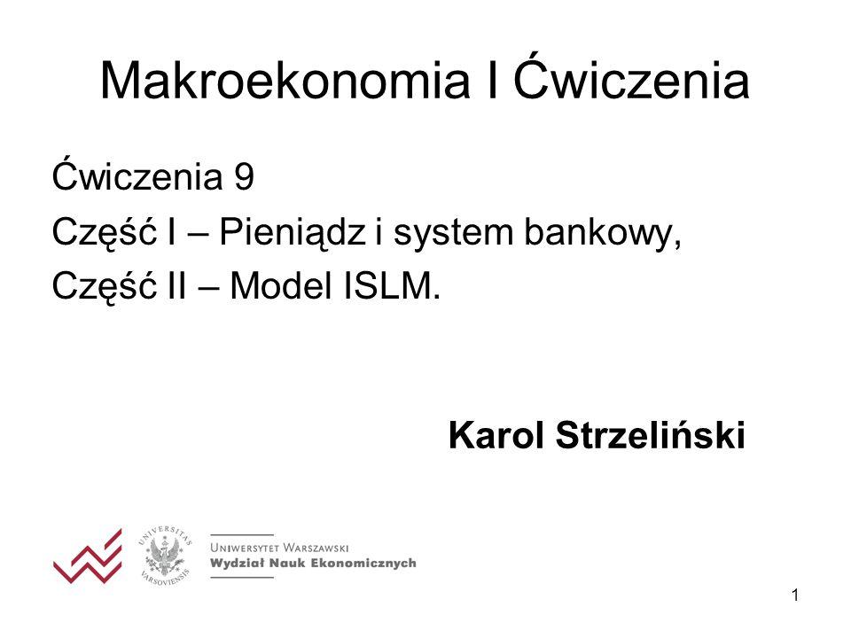 1 Makroekonomia I Ćwiczenia Ćwiczenia 9 Część I – Pieniądz i system bankowy, Część II – Model ISLM. Karol Strzeliński