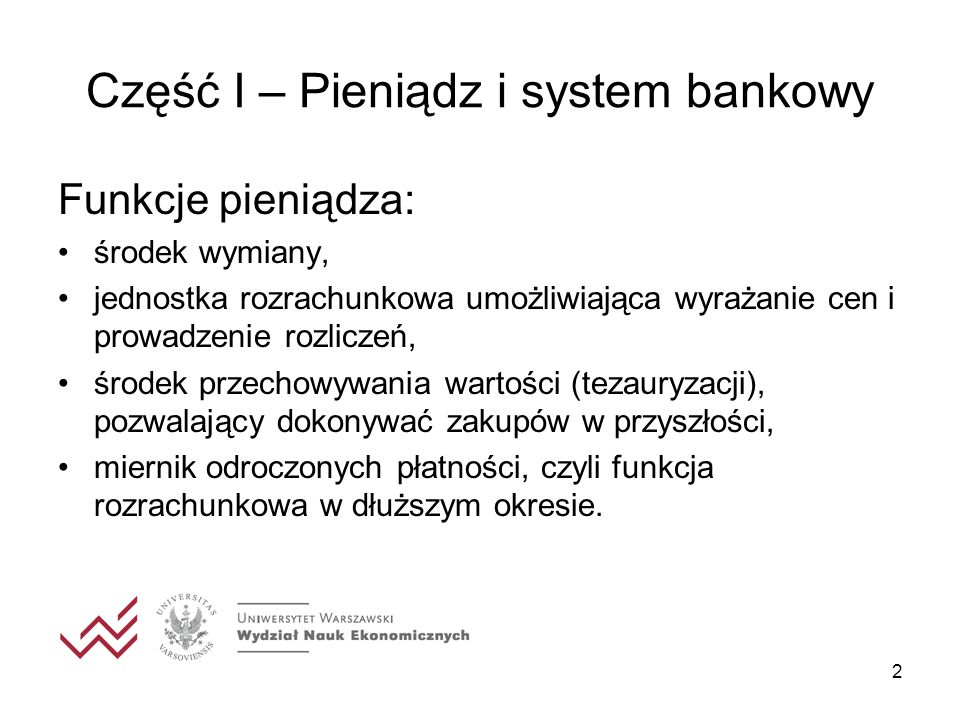 2 Część I – Pieniądz i system bankowy Funkcje pieniądza: środek wymiany, jednostka rozrachunkowa umożliwiająca wyrażanie cen i prowadzenie rozliczeń,