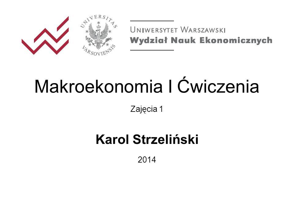 Makroekonomia I Ćwiczenia Zajęcia 1 Karol Strzeliński 2014