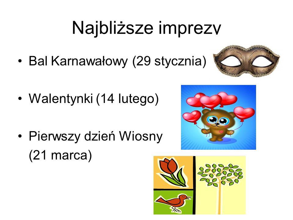 Najbliższe imprezy Bal Karnawałowy (29 stycznia) Walentynki (14 lutego) Pierwszy dzień Wiosny (21 marca)