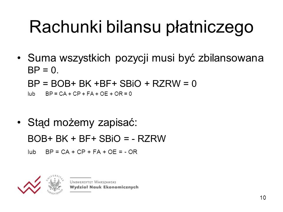 10 Rachunki bilansu płatniczego Suma wszystkich pozycji musi być zbilansowana BP = 0. BP = BOB+ BK +BF+ SBiO + RZRW = 0 lubBP = CA + CP + FA + OE + OR