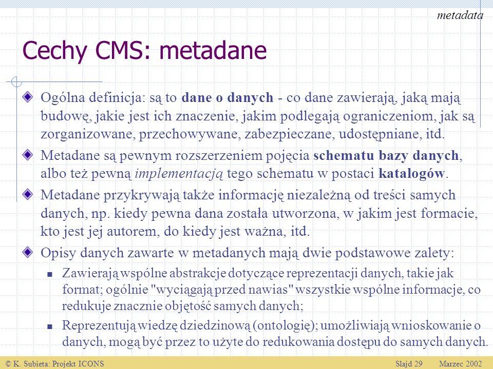 © K. Subieta: Projekt ICONSSlajd 29 Marzec 2002 Cechy CMS: metadane Ogólna definicja: są to dane o danych - co dane zawierają, jaką mają budowę, jakie