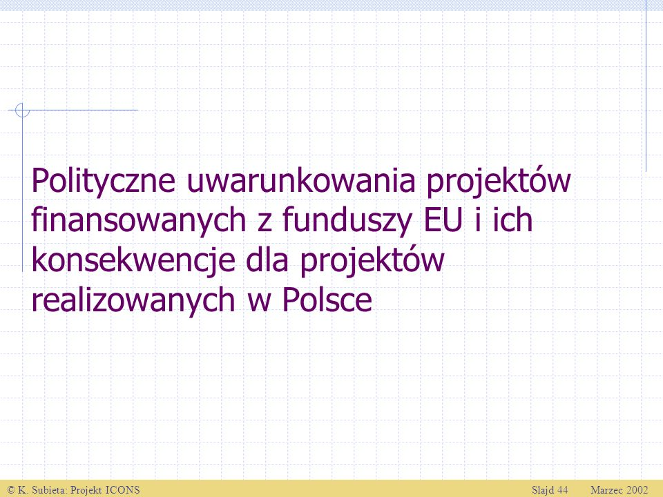 © K. Subieta: Projekt ICONSSlajd 44 Marzec 2002 Polityczne uwarunkowania projektów finansowanych z funduszy EU i ich konsekwencje dla projektów realiz