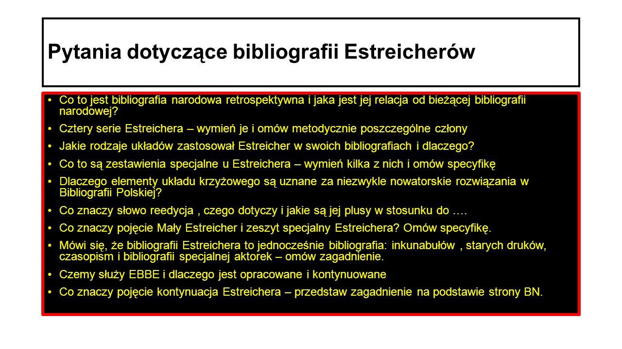 Pytania dotyczące bibliografii Estreicherów Co to jest bibliografia narodowa retrospektywna i jaka jest jej relacja od bieżącej bibliografii narodowej.