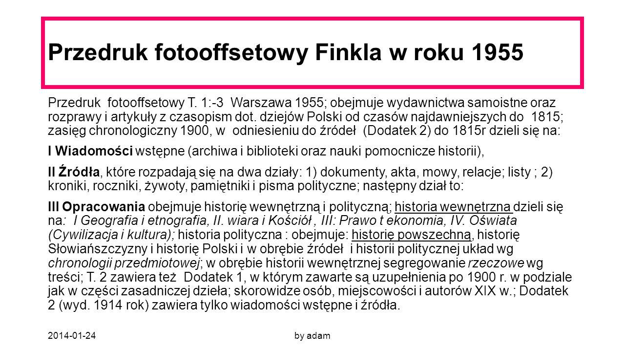 2014-01-24by adam Przedruk fotooffsetowy Finkla w roku 1955 Przedruk fotooffsetowy T. 1:-3 Warszawa 1955; obejmuje wydawnictwa samoistne oraz rozprawy