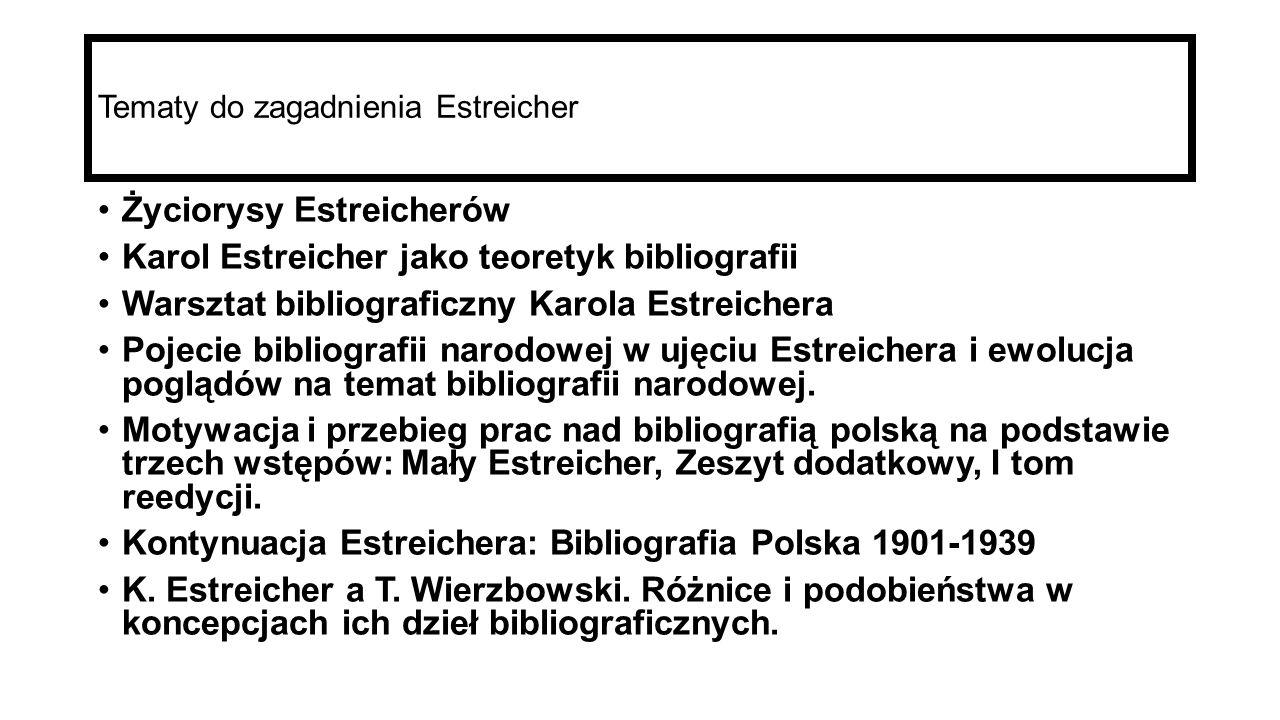 Tematy do zagadnienia Estreicher Życiorysy Estreicherów Karol Estreicher jako teoretyk bibliografii Warsztat bibliograficzny Karola Estreichera Pojecie bibliografii narodowej w ujęciu Estreichera i ewolucja poglądów na temat bibliografii narodowej.