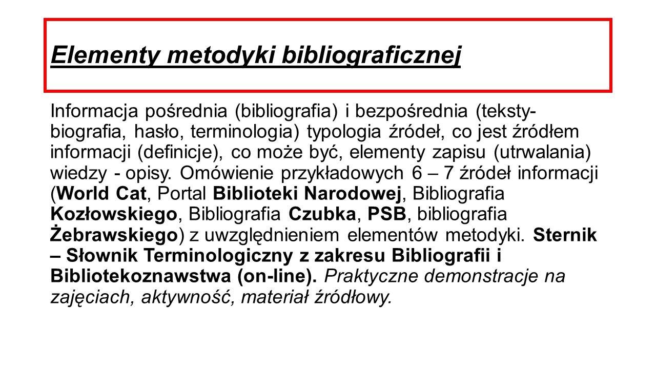 Elementy metodyki bibliograficznej Informacja pośrednia (bibliografia) i bezpośrednia (teksty- biografia, hasło, terminologia) typologia źródeł, co jest źródłem informacji (definicje), co może być, elementy zapisu (utrwalania) wiedzy - opisy.