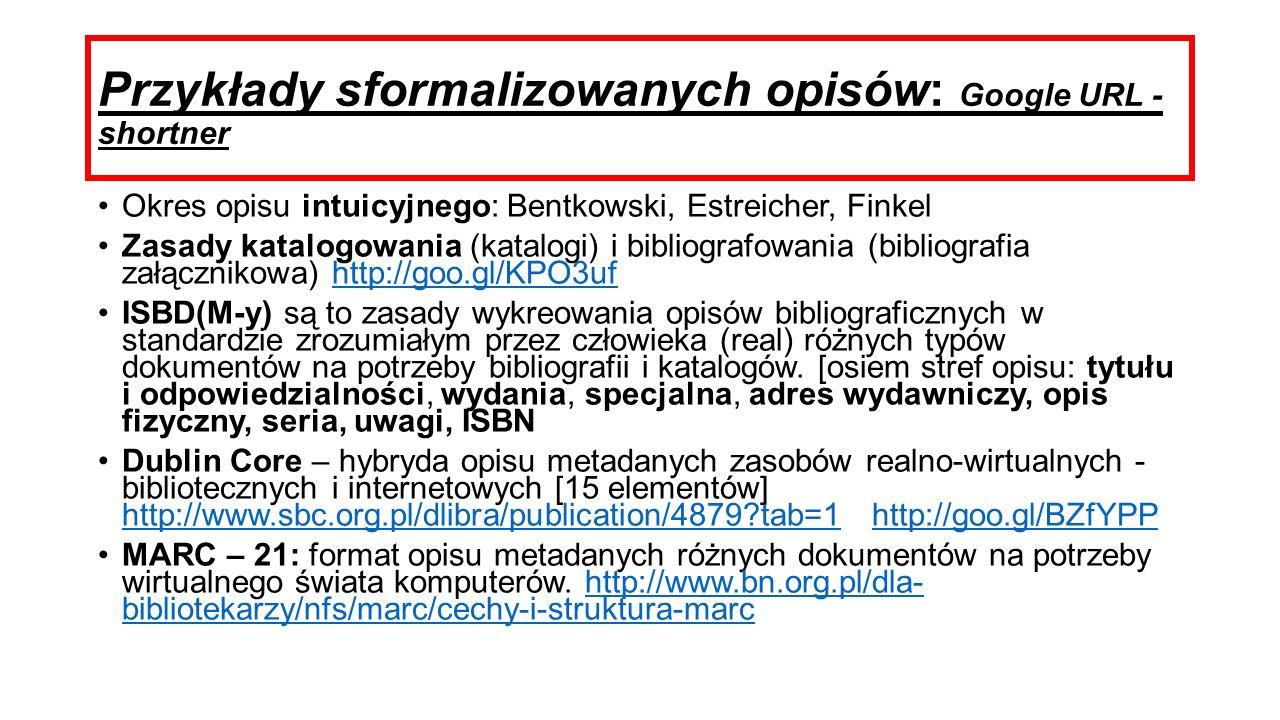 Przykłady sformalizowanych opisów: Google URL - shortner Okres opisu intuicyjnego: Bentkowski, Estreicher, Finkel Zasady katalogowania (katalogi) i bibliografowania (bibliografia załącznikowa) http://goo.gl/KPO3ufhttp://goo.gl/KPO3uf ISBD(M-y) są to zasady wykreowania opisów bibliograficznych w standardzie zrozumiałym przez człowieka (real) różnych typów dokumentów na potrzeby bibliografii i katalogów.