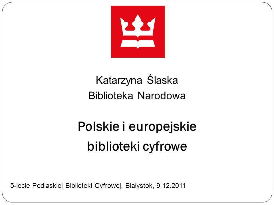 Katarzyna Ślaska Biblioteka Narodowa Polskie i europejskie biblioteki cyfrowe 5-lecie Podlaskiej Biblioteki Cyfrowej, Białystok, 9.12.2011