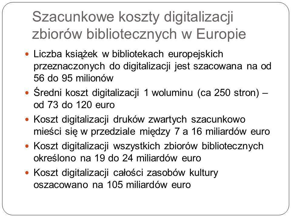 Szacunkowe koszty digitalizacji zbiorów bibliotecznych w Europie Liczba książek w bibliotekach europejskich przeznaczonych do digitalizacji jest szacowana na od 56 do 95 milionów Średni koszt digitalizacji 1 woluminu (ca 250 stron) – od 73 do 120 euro Koszt digitalizacji druków zwartych szacunkowo mieści się w przedziale między 7 a 16 miliardów euro Koszt digitalizacji wszystkich zbiorów bibliotecznych określono na 19 do 24 miliardów euro Koszt digitalizacji całości zasobów kultury oszacowano na 105 miliardów euro
