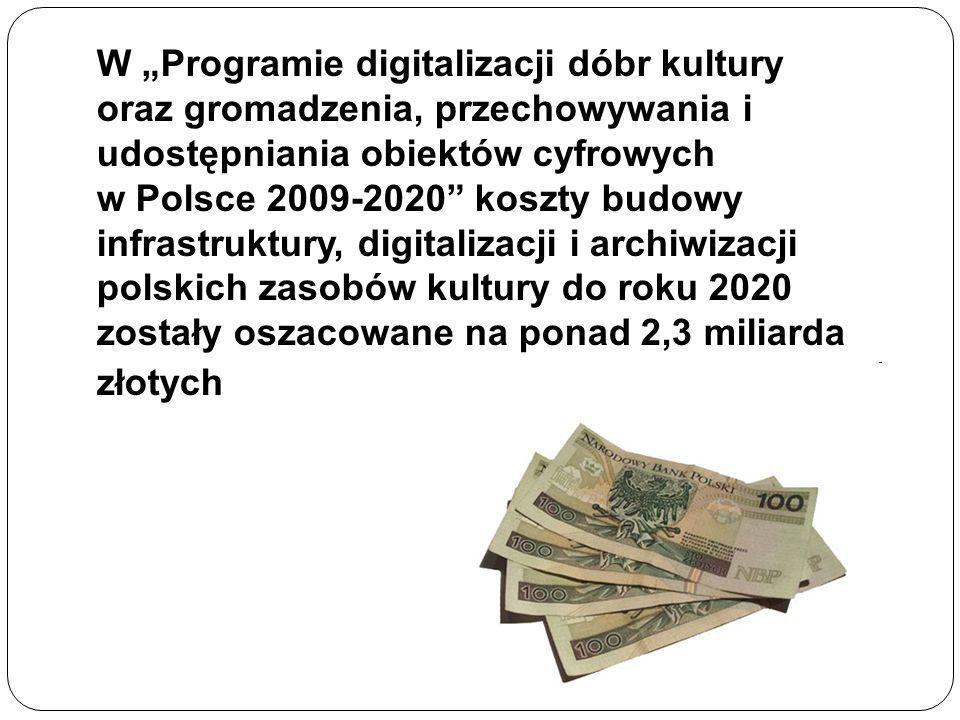 W Programie digitalizacji dóbr kultury oraz gromadzenia, przechowywania i udostępniania obiektów cyfrowych w Polsce 2009-2020 koszty budowy infrastruktury, digitalizacji i archiwizacji polskich zasobów kultury do roku 2020 zostały oszacowane na ponad 2,3 miliarda złotych