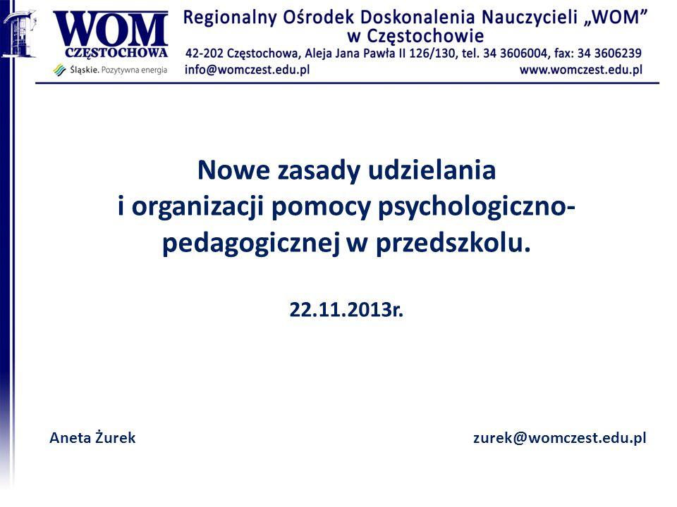 Nowe zasady udzielania i organizacji pomocy psychologiczno- pedagogicznej w przedszkolu. 22.11.2013r. Aneta Żurekzurek@womczest.edu.pl