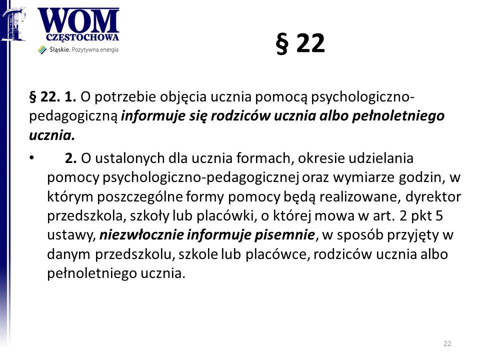 § 22 § 22. 1. O potrzebie objęcia ucznia pomocą psychologiczno- pedagogiczną informuje się rodziców ucznia albo pełnoletniego ucznia. 2. O ustalonych
