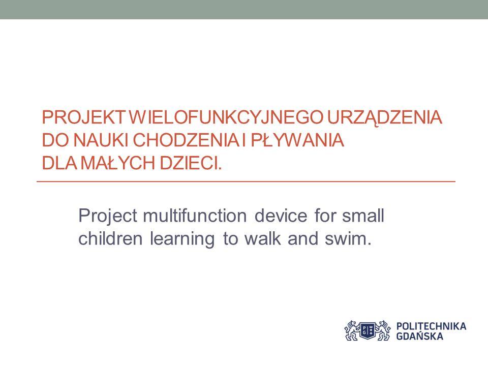 PROJEKT WIELOFUNKCYJNEGO URZĄDZENIA DO NAUKI CHODZENIA I PŁYWANIA DLA MAŁYCH DZIECI. Project multifunction device for small children learning to walk