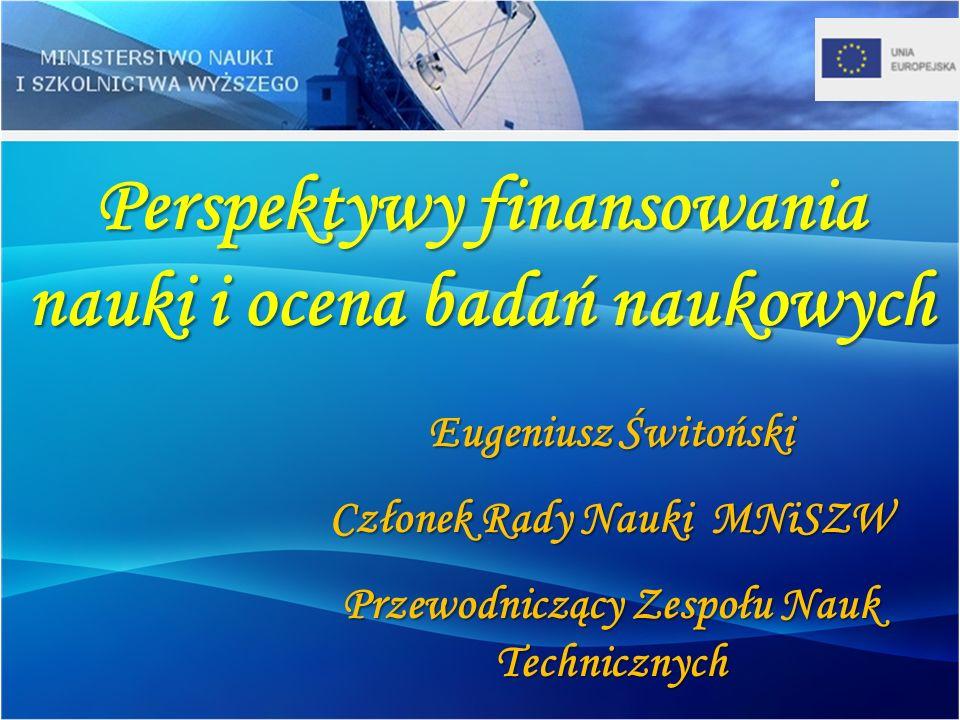Perspektywy finansowania nauki i ocena badań naukowych Eugeniusz Świtoński Członek Rady Nauki MNiSZW Przewodniczący Zespołu Nauk Technicznych