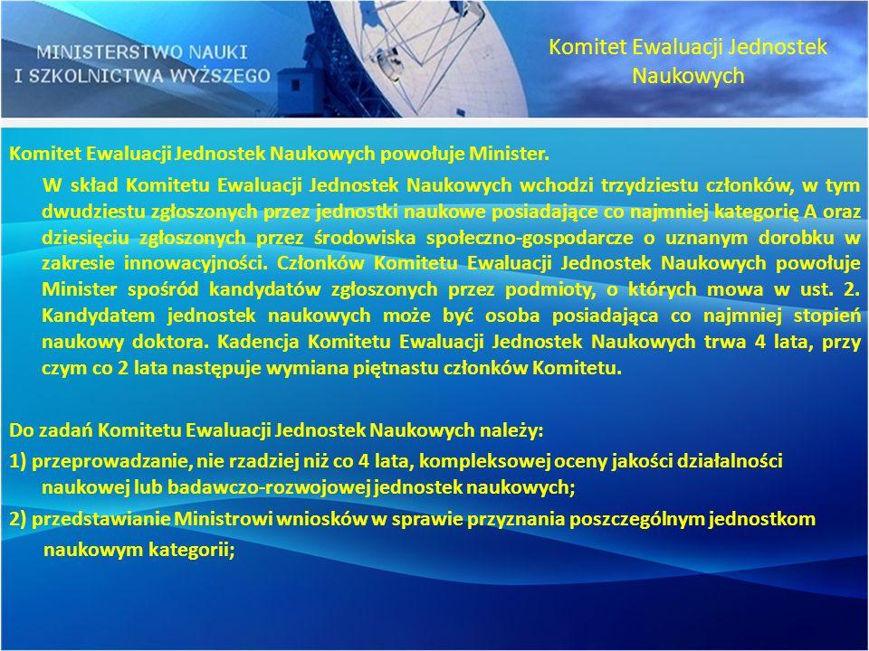 Komitet Ewaluacji Jednostek Naukowych powołuje Minister. W skład Komitetu Ewaluacji Jednostek Naukowych wchodzi trzydziestu członków, w tym dwudziestu