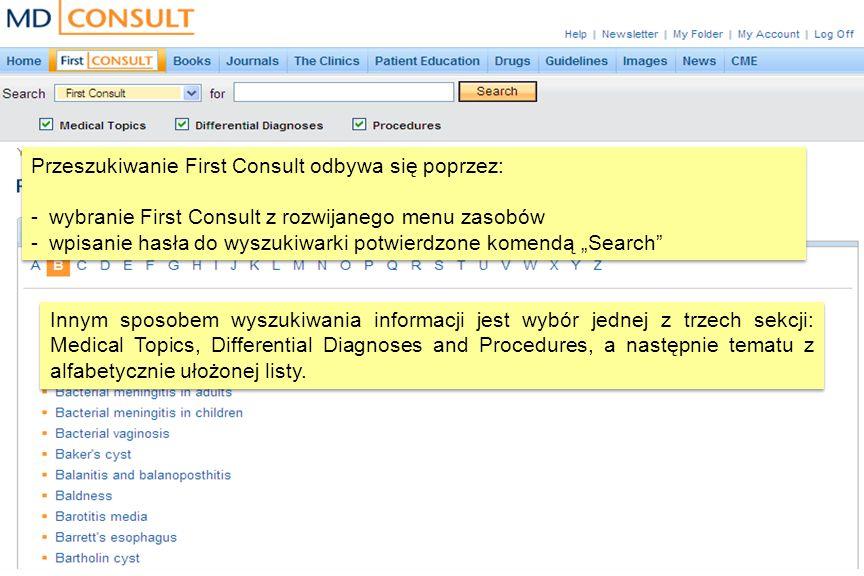 Przeszukiwanie First Consult odbywa się poprzez: -wybranie First Consult z rozwijanego menu zasobów -wpisanie hasła do wyszukiwarki potwierdzone komendą Search Przeszukiwanie First Consult odbywa się poprzez: -wybranie First Consult z rozwijanego menu zasobów -wpisanie hasła do wyszukiwarki potwierdzone komendą Search Innym sposobem wyszukiwania informacji jest wybór jednej z trzech sekcji: Medical Topics, Differential Diagnoses and Procedures, a następnie tematu z alfabetycznie ułożonej listy.