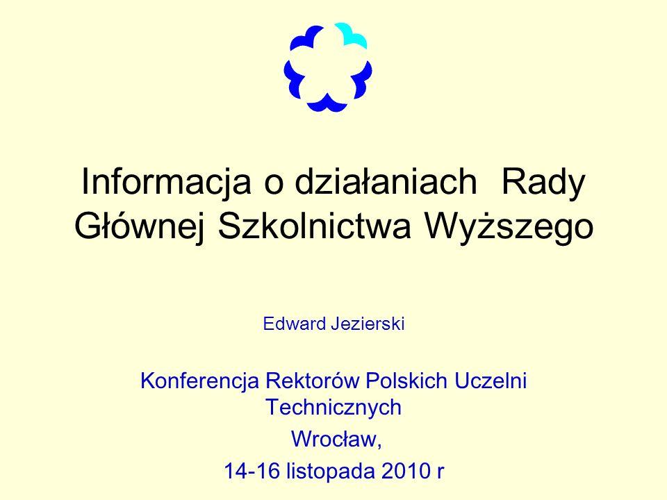 Informacja o działaniach Rady Głównej Szkolnictwa Wyższego Edward Jezierski Konferencja Rektorów Polskich Uczelni Technicznych Wrocław, 14-16 listopada 2010 r