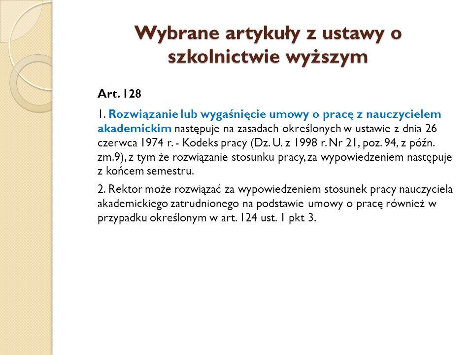 Wybrane artykuły z ustawy o szkolnictwie wyższym Art. 128 1. Rozwiązanie lub wygaśnięcie umowy o pracę z nauczycielem akademickim następuje na zasadac