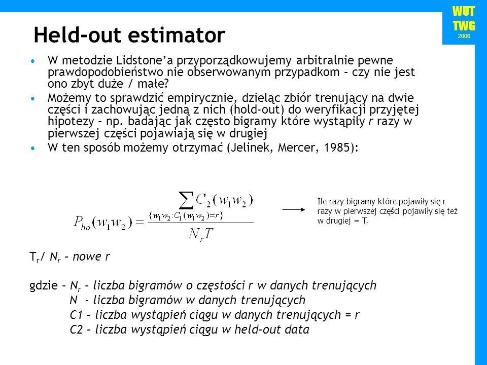 WUT TWG 2006 Held-out estimator W metodzie Lidstonea przyporządkowujemy arbitralnie pewne prawdopodobieństwo nie obserwowanym przypadkom – czy nie jes