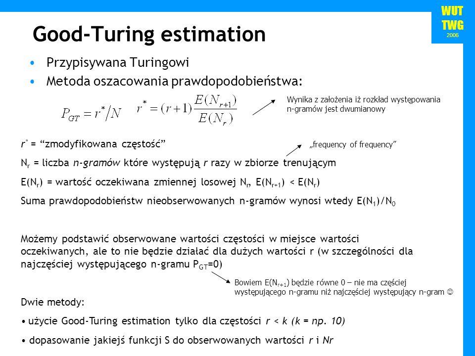 WUT TWG 2006 Good-Turing estimation Przypisywana Turingowi Metoda oszacowania prawdopodobieństwa: r * = zmodyfikowana częstość N r = liczba n-gramów k
