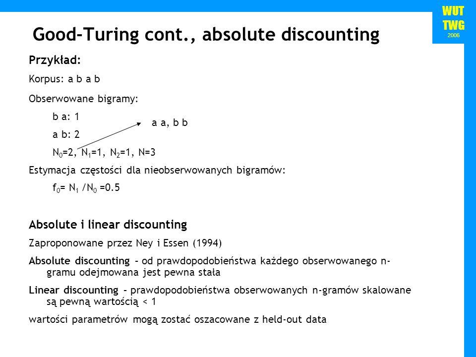 WUT TWG 2006 Good-Turing cont., absolute discounting Przykład: Korpus: a b a b Obserwowane bigramy: b a: 1 a b: 2 N 0 =2, N 1 =1, N 2 =1, N=3 Estymacj