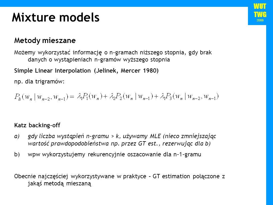 WUT TWG 2006 Mixture models Metody mieszane Możemy wykorzystać informację o n-gramach niższego stopnia, gdy brak danych o wystąpieniach n-gramów wyższ