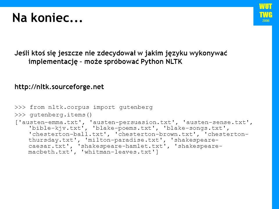 WUT TWG 2006 Na koniec... Jeśli ktoś się jeszcze nie zdecydował w jakim języku wykonywać implementację – może spróbować Python NLTK http://nltk.source