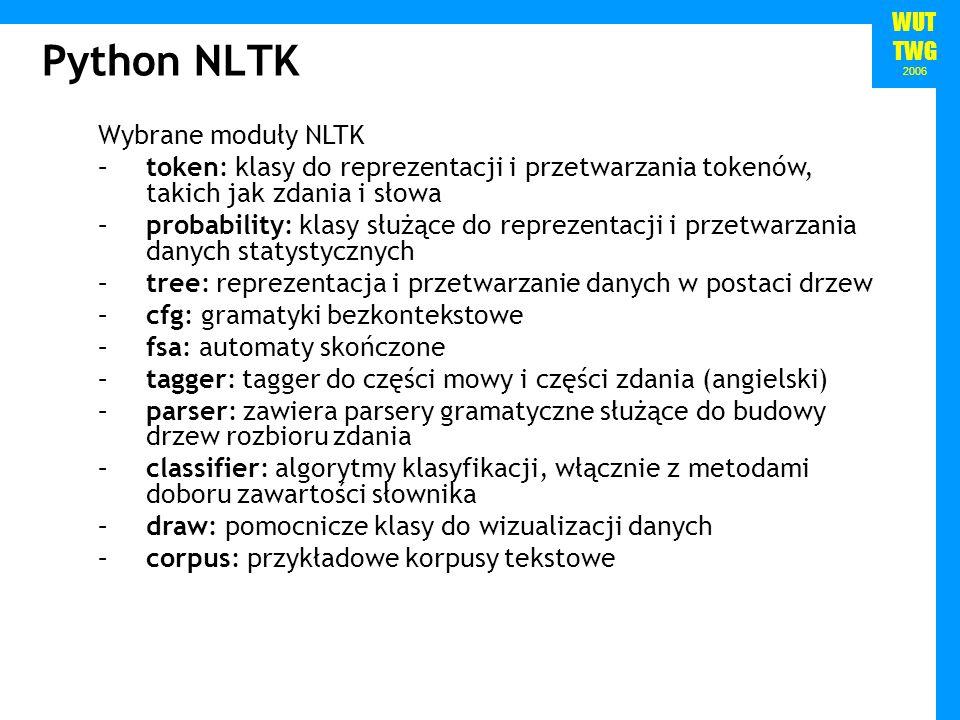 WUT TWG 2006 Python NLTK Wybrane moduły NLTK –token: klasy do reprezentacji i przetwarzania tokenów, takich jak zdania i słowa –probability: klasy słu