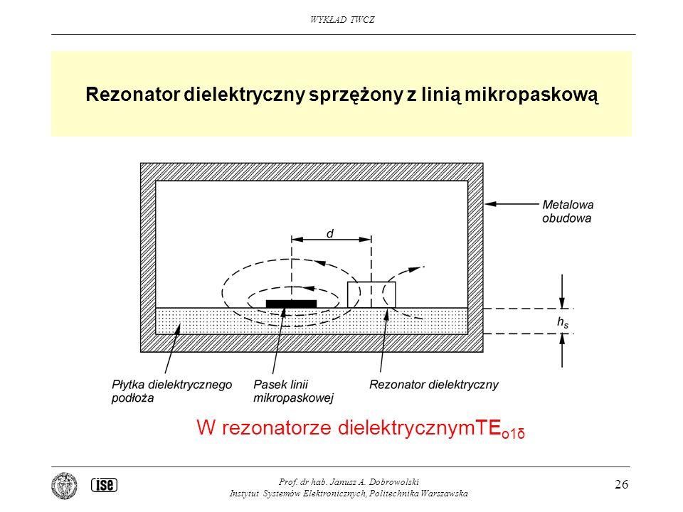 WYKŁAD TWCZ Prof. dr hab. Janusz A. Dobrowolski Instytut Systemów Elektronicznych, Politechnika Warszawska 26 Rezonator dielektryczny sprzężony z lini