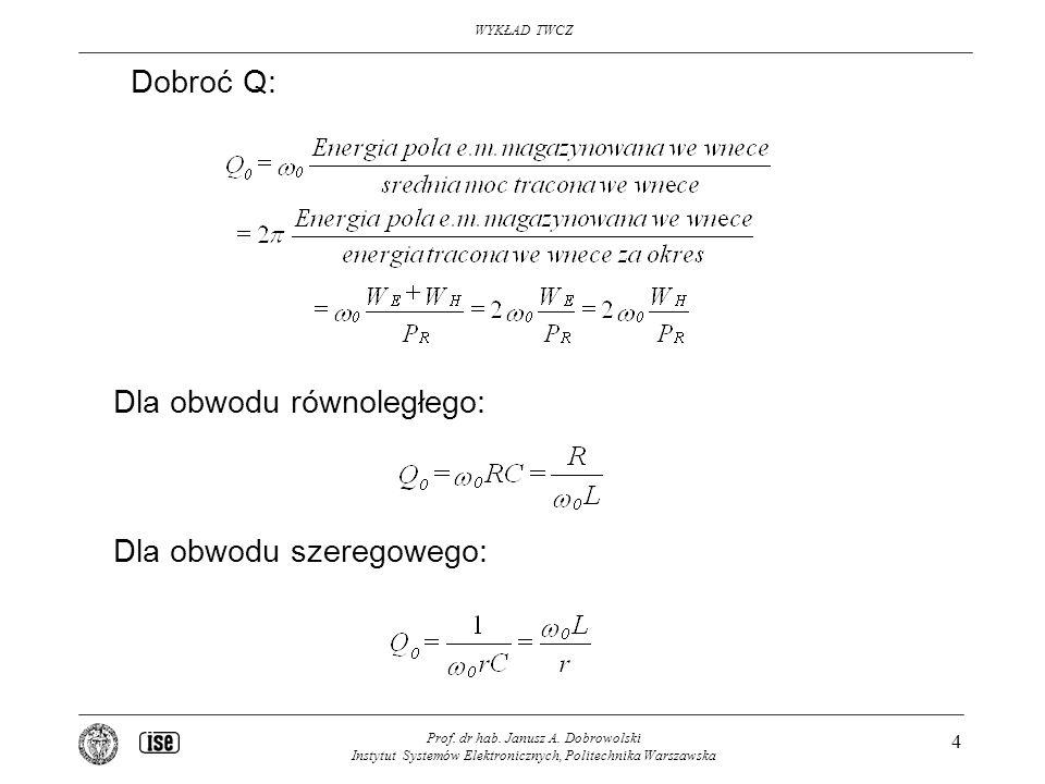 WYKŁAD TWCZ Prof. dr hab. Janusz A. Dobrowolski Instytut Systemów Elektronicznych, Politechnika Warszawska 4 Dobroć Q: Dla obwodu równoległego: Dla ob