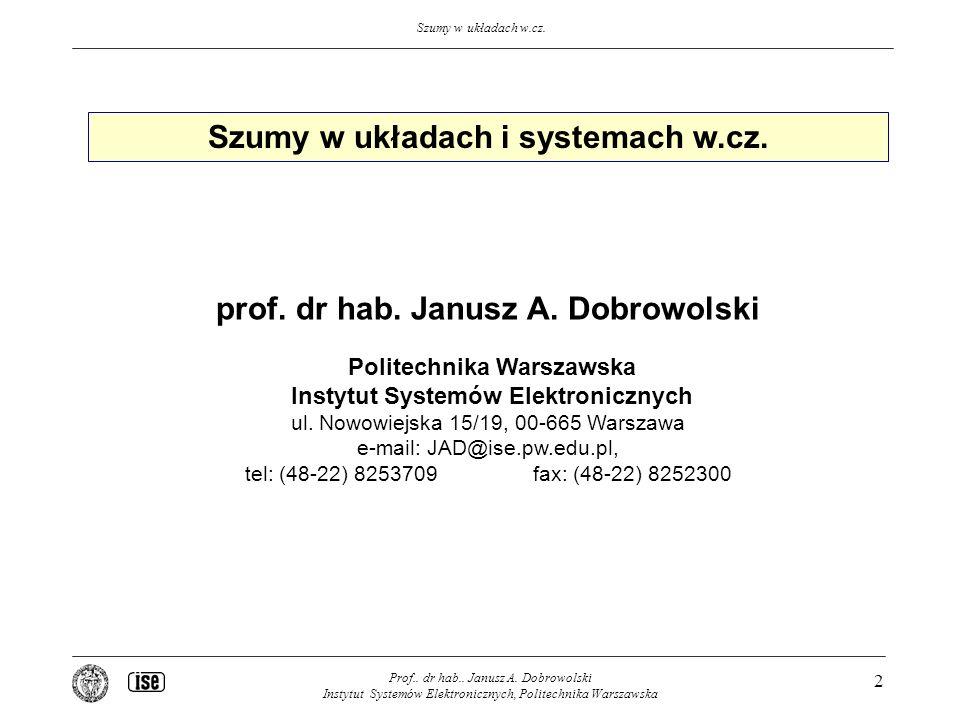 Szumy w układach w.cz. Prof.. dr hab.. Janusz A. Dobrowolski Instytut Systemów Elektronicznych, Politechnika Warszawska 2 Szumy w układach i systemach
