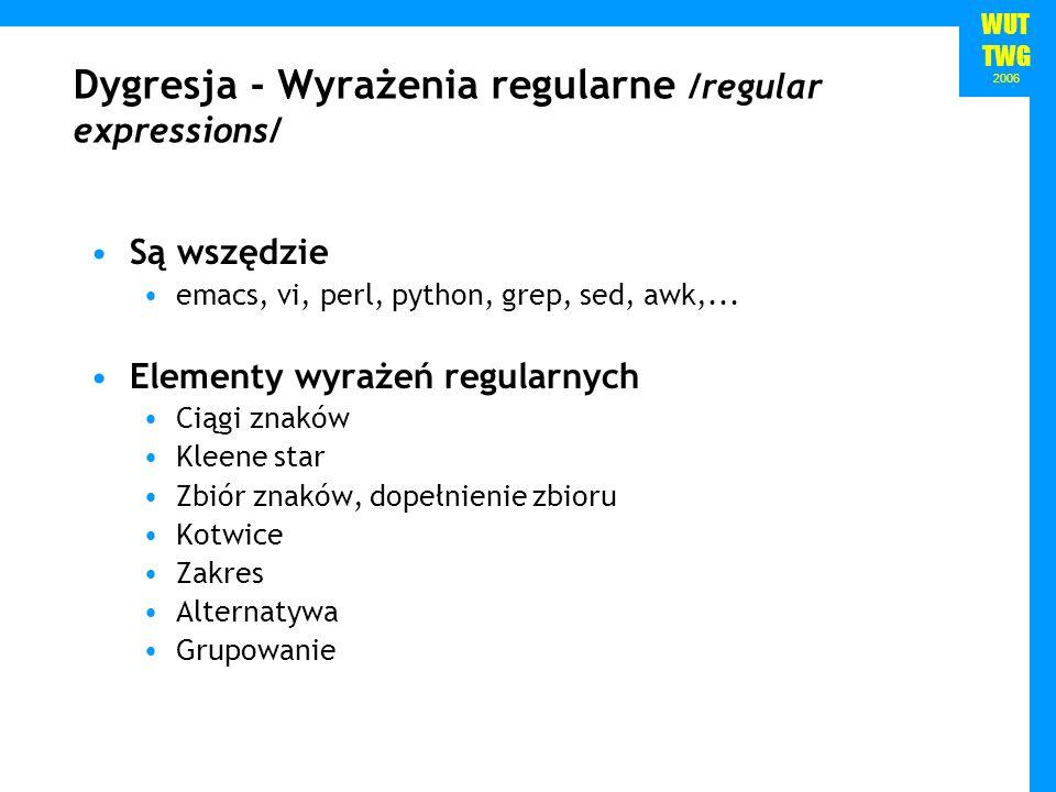 WUT TWG 2006 Dygresja - Wyrażenia regularne /regular expressions/ Są wszędzie emacs, vi, perl, python, grep, sed, awk,... Elementy wyrażeń regularnych