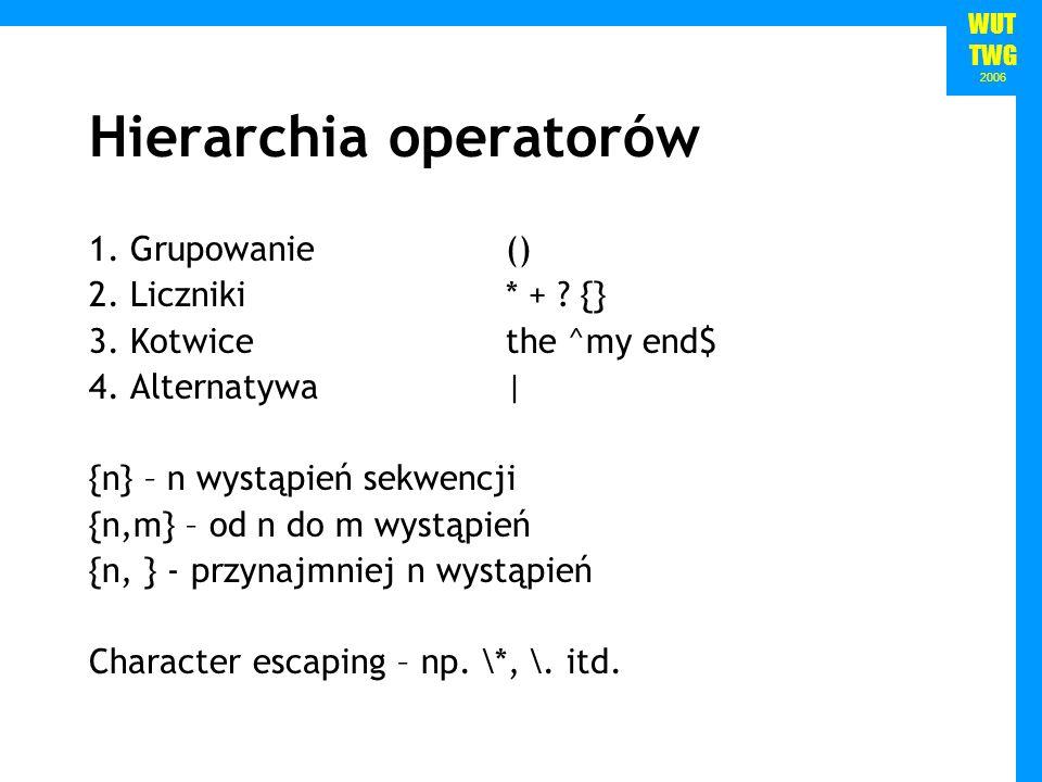 WUT TWG 2006 Hierarchia operatorów 1. Grupowanie () 2. Liczniki* + ? {} 3. Kotwicethe ^my end$ 4. Alternatywa| {n} – n wystąpień sekwencji {n,m} – od