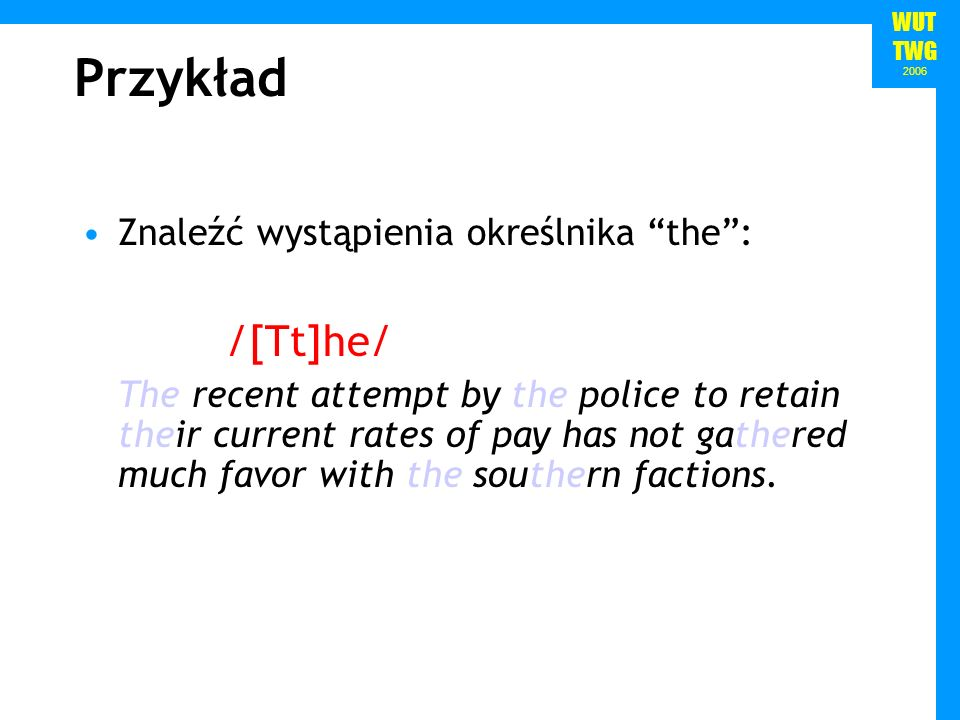 WUT TWG 2006 Znaleźć wystąpienia określnika the: /[Tt]he/ The recent attempt by the police to retain their current rates of pay has not gathered much
