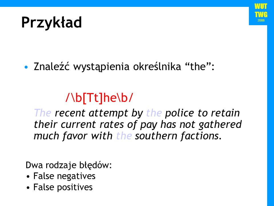 WUT TWG 2006 Znaleźć wystąpienia określnika the: /\b[Tt]he\b/ The recent attempt by the police to retain their current rates of pay has not gathered m