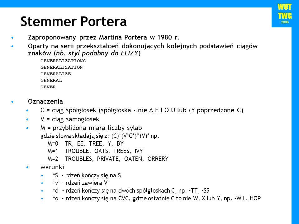 WUT TWG 2006 Stemmer Portera Zaproponowany przez Martina Portera w 1980 r. Oparty na serii przekształceń dokonujących kolejnych podstawień ciągów znak