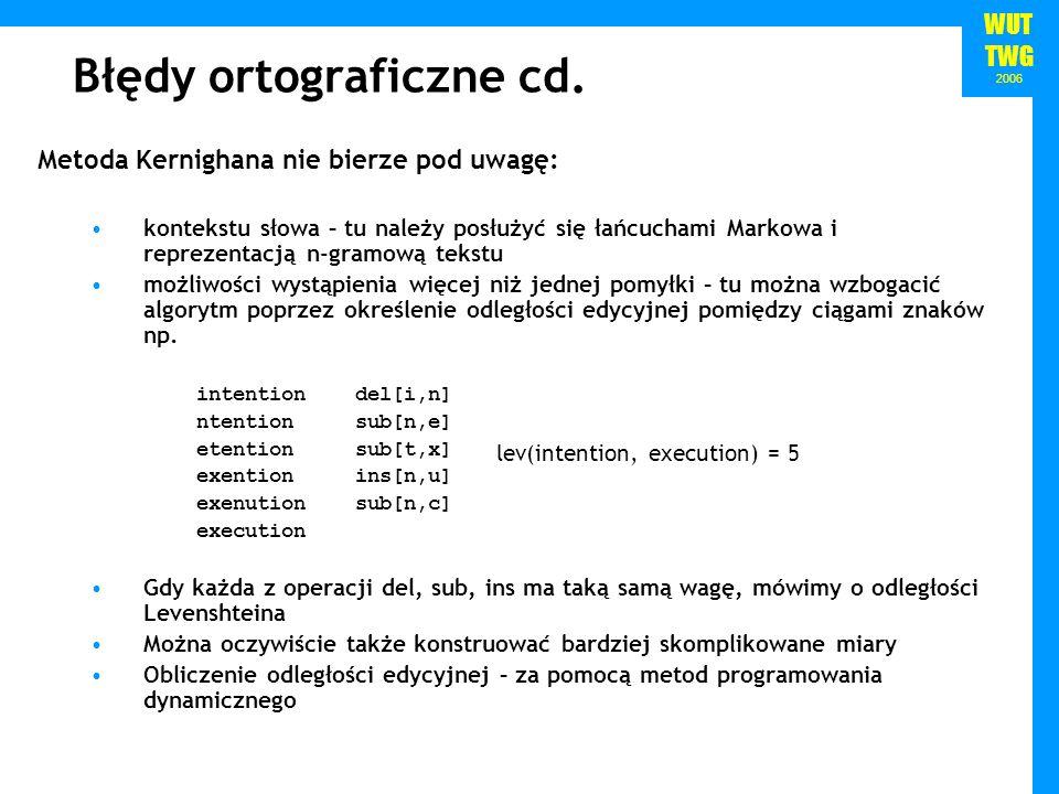 WUT TWG 2006 Błędy ortograficzne cd. Metoda Kernighana nie bierze pod uwagę: kontekstu słowa – tu należy posłużyć się łańcuchami Markowa i reprezentac