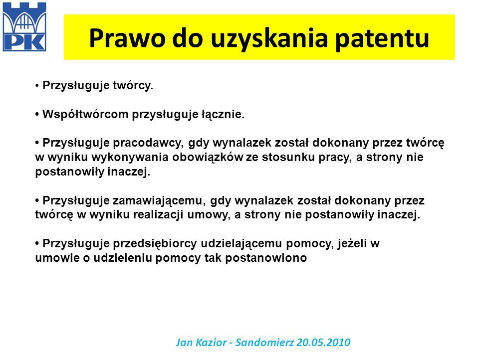 Prawo do uzyskania patentu Jan Kazior - Sandomierz 20.05.2010 Przysługuje twórcy. Współtwórcom przysługuje łącznie. Przysługuje pracodawcy, gdy wynala