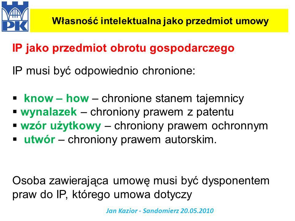 Własność intelektualna jako przedmiot umowy Jan Kazior - Sandomierz 20.05.2010 IP jako przedmiot obrotu gospodarczego IP musi być odpowiednio chronion