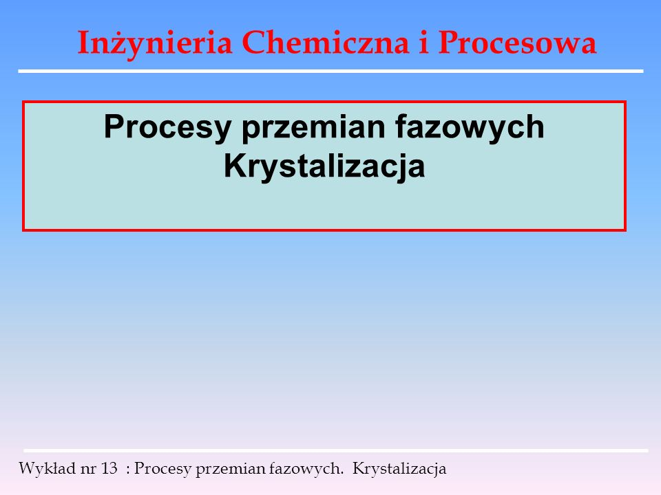 Inżynieria Chemiczna i Procesowa Wykład nr 13 : Procesy przemian fazowych. Krystalizacja Procesy przemian fazowych Krystalizacja