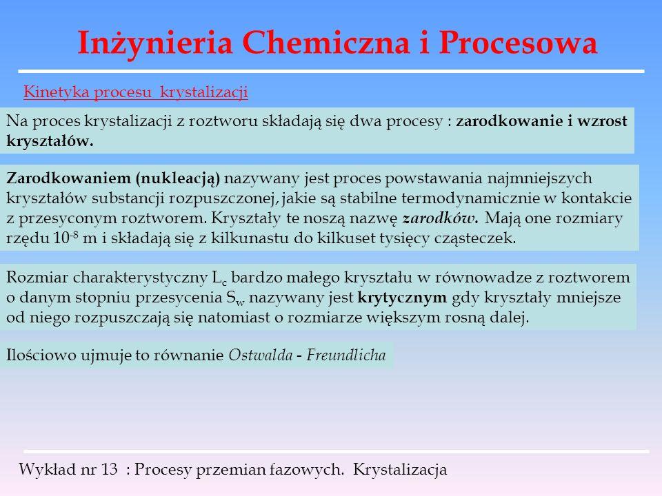 Inżynieria Chemiczna i Procesowa Wykład nr 13 : Procesy przemian fazowych. Krystalizacja Kinetyka procesu krystalizacji Na proces krystalizacji z rozt