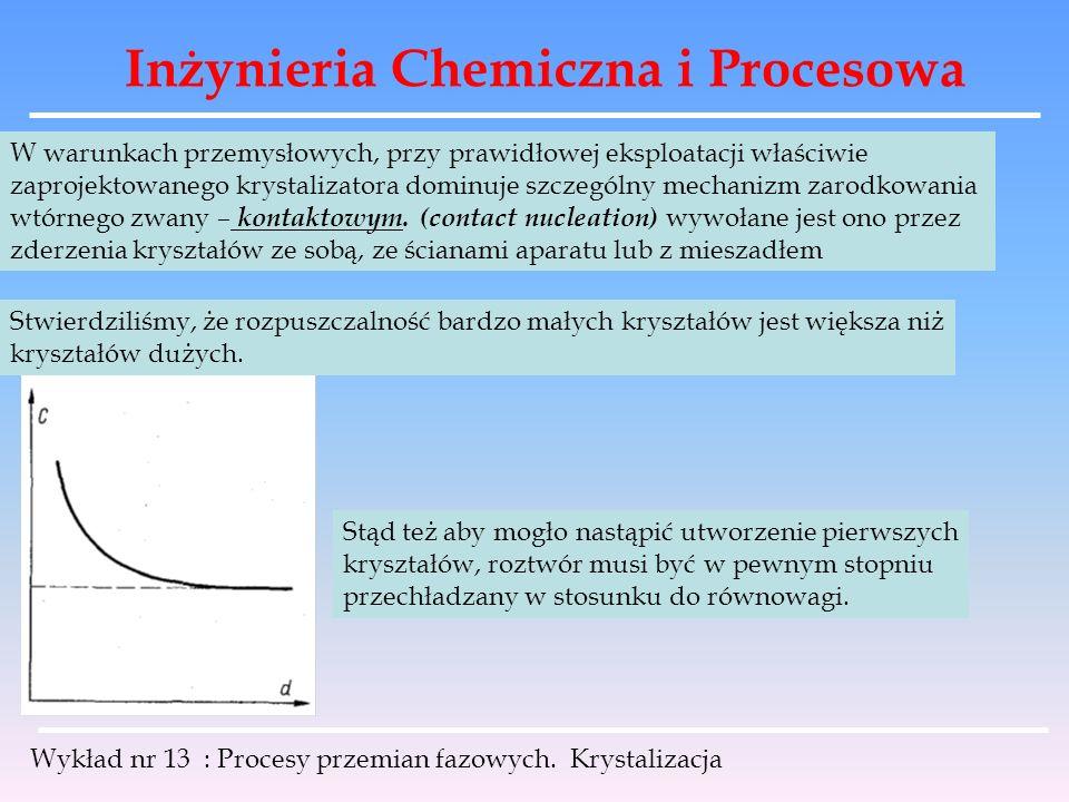 Inżynieria Chemiczna i Procesowa Wykład nr 13 : Procesy przemian fazowych. Krystalizacja W warunkach przemysłowych, przy prawidłowej eksploatacji właś