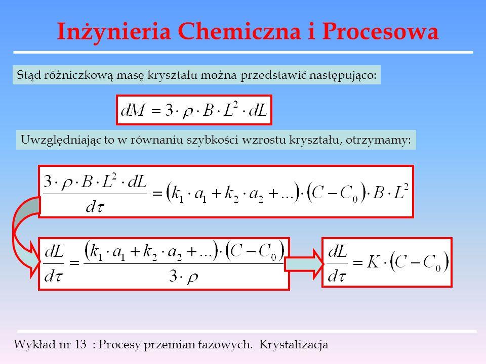 Inżynieria Chemiczna i Procesowa Wykład nr 13 : Procesy przemian fazowych. Krystalizacja Stąd różniczkową masę kryształu można przedstawić następująco